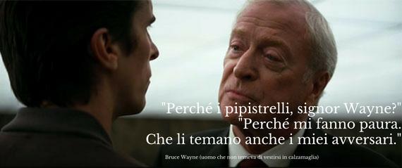 Alfred: Perché i pipistrelli, signor Wayne? Bruce Wayne: Perché mi fanno paura. Che li temano anche i miei avversari.